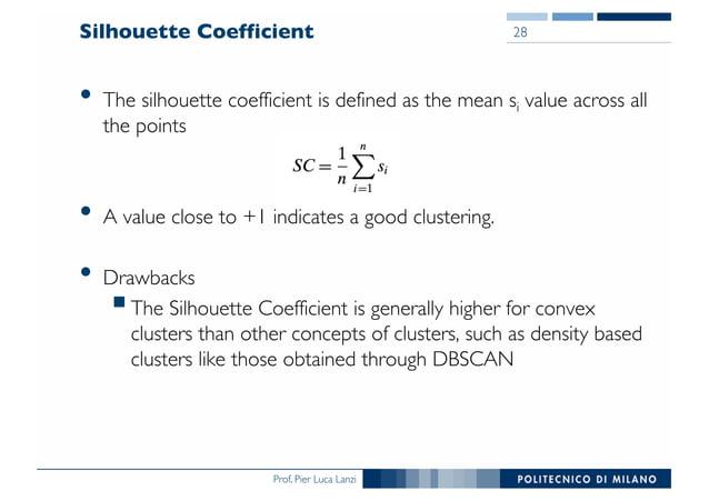 Prof. Pier Luca Lanzi Silhouette Coefficient • The silhouette coefficient is defined as the mean si value across all the p...