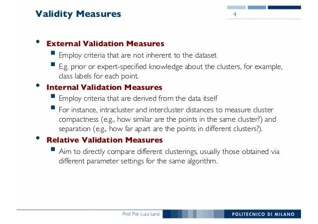 Prof. Pier Luca Lanzi Validity Measures • External Validation Measures § Employ criteria that are not inherent to the data...