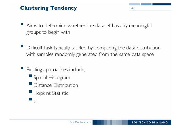 Prof. Pier Luca Lanzi Clustering Tendency • Aims to determine whether the dataset has any meaningful groups to begin with ...