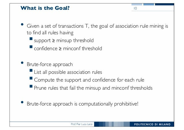 Prof. Pier Luca Lanzi What is the Goal? • Given a set of transactions T, the goal of association rule mining is to find al...