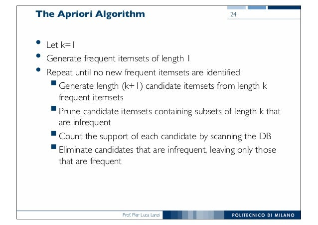 Prof. Pier Luca Lanzi The Apriori Algorithm • Let k=1 • Generate frequent itemsets of length 1 • Repeat until no new frequ...