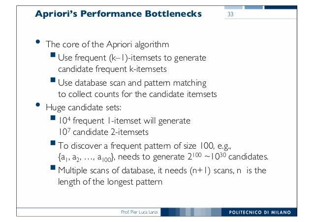 Prof. Pier Luca Lanzi Apriori's Performance Bottlenecks • The core of the Apriori algorithm §Use frequent (k–1)-itemsets t...