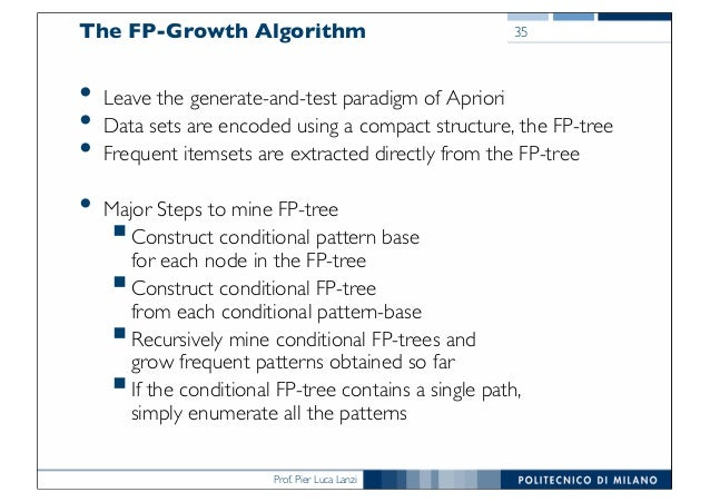 Prof. Pier Luca Lanzi The FP-Growth Algorithm • Leave the generate-and-test paradigm of Apriori • Data sets are encoded us...