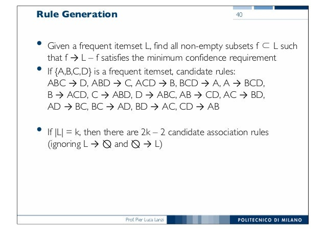 Prof. Pier Luca Lanzi Rule Generation • Given a frequent itemset L, find all non-empty subsets f ⊂ L such that f → L – f s...