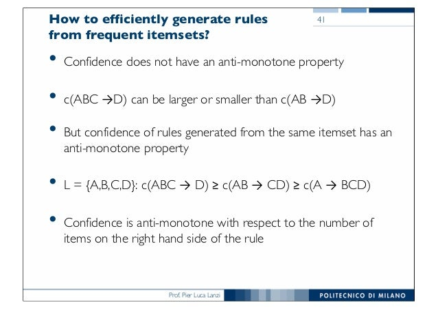 Prof. Pier Luca Lanzi How to efficiently generate rules from frequent itemsets? • Confidence does not have an anti-monoton...