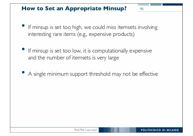 Prof. Pier Luca Lanzi How to Set an Appropriate Minsup? • If minsup is set too high, we could miss itemsets involving inte...