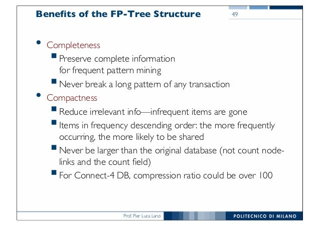 Prof. Pier Luca Lanzi Benefits of the FP-Tree Structure • Completeness §Preserve complete information for frequent pattern...