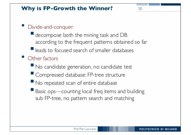Prof. Pier Luca Lanzi Why is FP-Growth the Winner? • Divide-and-conquer: §decompose both the mining task and DB according ...