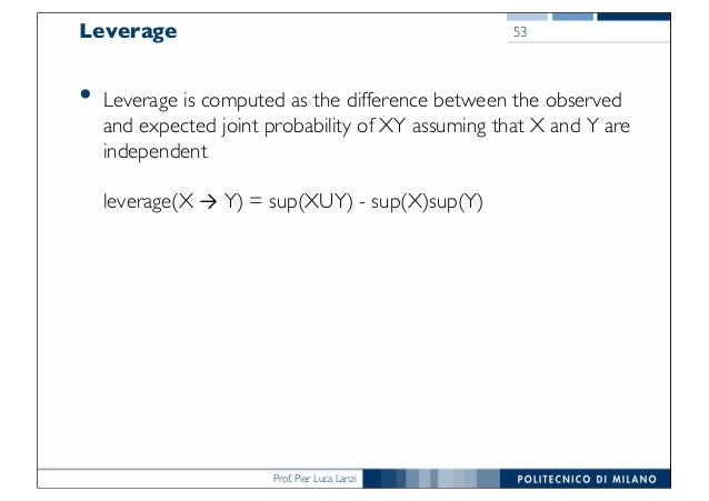 Prof. Pier Luca Lanzi Leverage • Leverage is computed as the difference between the observed and expected joint probabilit...