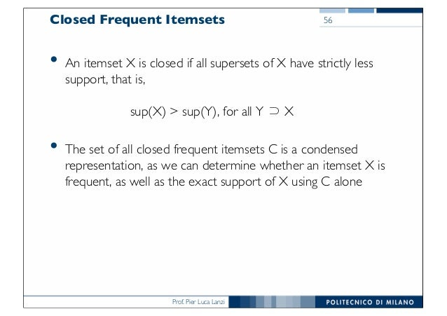 Prof. Pier Luca Lanzi Closed Frequent Itemsets • An itemset X is closed if all supersets of X have strictly less support, ...
