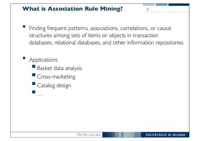 Prof. Pier Luca Lanzi What is Association Rule Mining? • Finding frequent patterns, associations, correlations, or causal ...