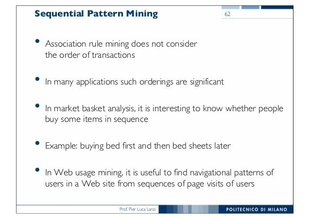 Prof. Pier Luca Lanzi Sequential Pattern Mining • Association rule mining does not consider the order of transactions • In...