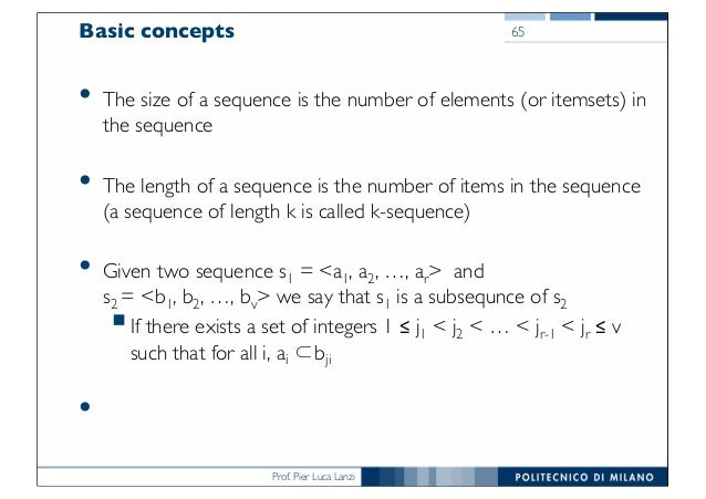 Prof. Pier Luca Lanzi Basic concepts • The size of a sequence is the number of elements (or itemsets) in the sequence • Th...