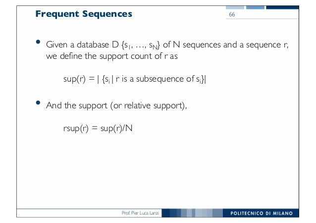 Prof. Pier Luca Lanzi Frequent Sequences • Given a database D {s1, …, sN} of N sequences and a sequence r, we define the s...