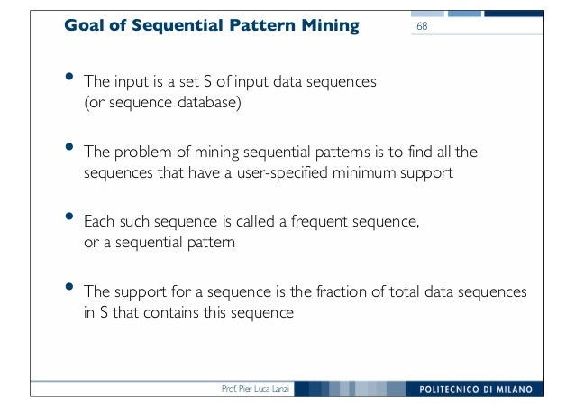 Prof. Pier Luca Lanzi Goal of Sequential Pattern Mining • The input is a set S of input data sequences (or sequence databa...