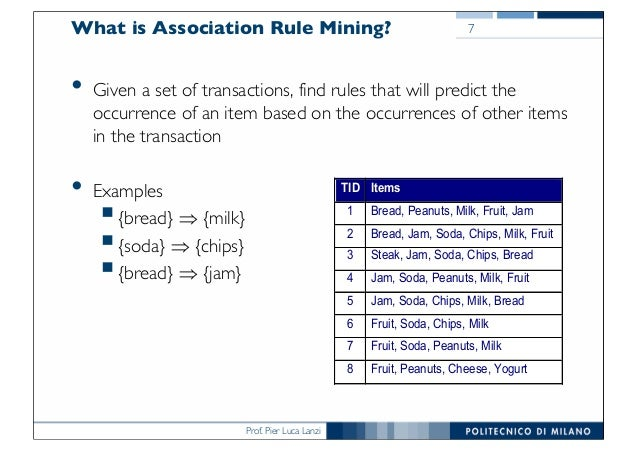 Prof. Pier Luca Lanzi What is Association Rule Mining? 7 • Given a set of transactions, find rules that will predict the o...