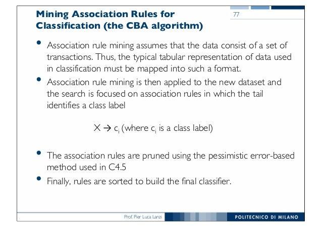 Prof. Pier Luca Lanzi Mining Association Rules for Classification (the CBA algorithm) • Association rule mining assumes th...