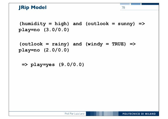 Prof. Pier Luca Lanzi JRip Model (humidity = high) and (outlook = sunny) => play=no (3.0/0.0) (outlook = rainy) and (windy...