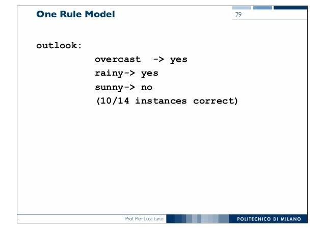 Prof. Pier Luca Lanzi One Rule Model outlook: overcast -> yes rainy-> yes sunny-> no (10/14 instances correct) 79