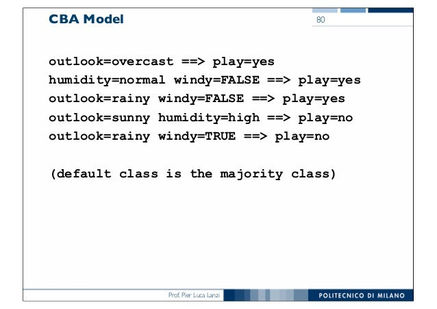 Prof. Pier Luca Lanzi CBA Model outlook=overcast ==> play=yes humidity=normal windy=FALSE ==> play=yes outlook=rainy windy...