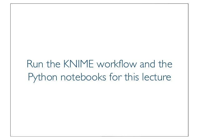 Prof. Pier Luca Lanzi Run the KNIME workflow and the Python notebooks for this lecture