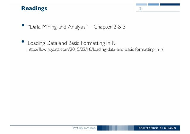 """Prof. Pier Luca Lanzi Readings • """"Data Mining and Analysis"""" – Chapter 2 & 3 • Loading Data and Basic Formatting in R http:..."""