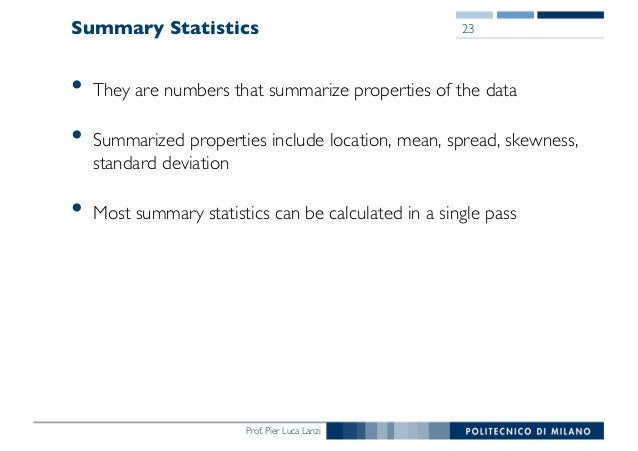 Prof. Pier Luca Lanzi Summary Statistics • They are numbers that summarize properties of the data • Summarized properties ...