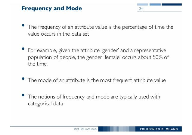 Prof. Pier Luca Lanzi Frequency and Mode • The frequency of an attribute value is the percentage of time the value occurs ...