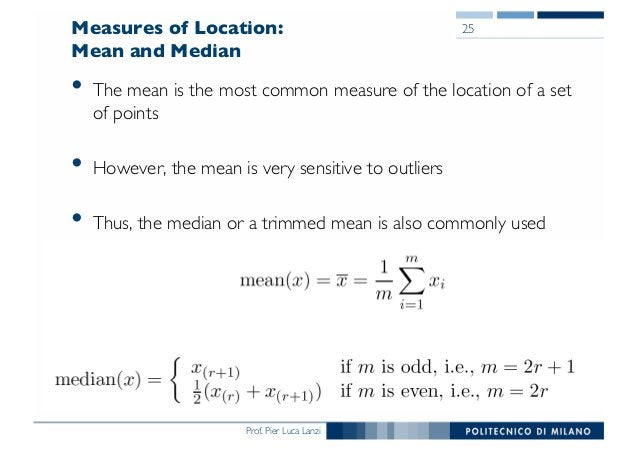 Prof. Pier Luca Lanzi Measures of Location: Mean and Median • The mean is the most common measure of the location of a set...