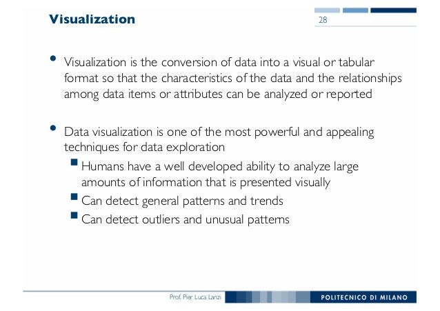 Prof. Pier Luca Lanzi Visualization • Visualization is the conversion of data into a visual or tabular format so that the ...