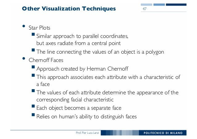 Prof. Pier Luca Lanzi Other Visualization Techniques • Star Plots §Similar approach to parallel coordinates, but axes radi...