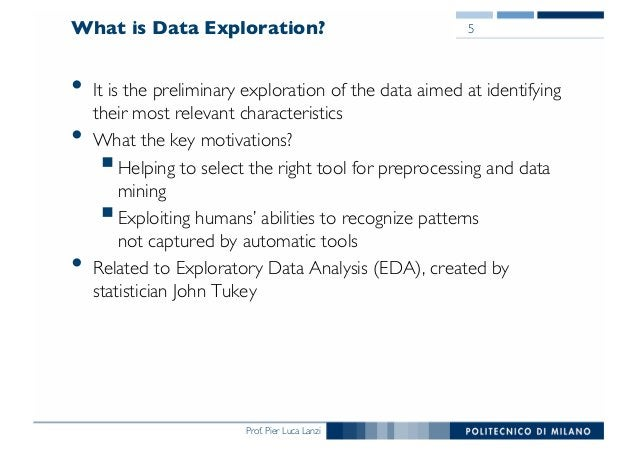 Prof. Pier Luca Lanzi What is Data Exploration? • It is the preliminary exploration of the data aimed at identifying their...