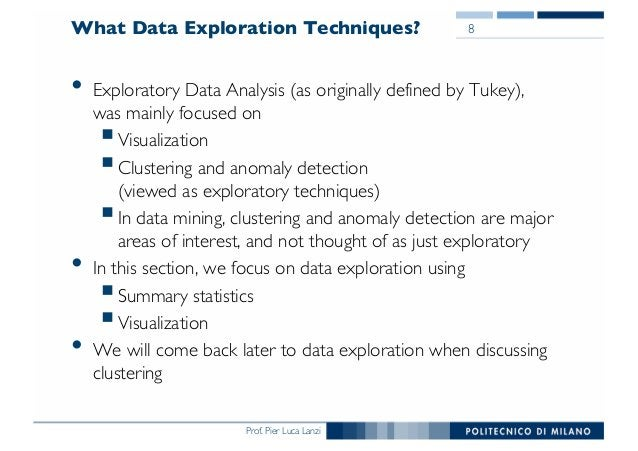 Prof. Pier Luca Lanzi What Data Exploration Techniques? • Exploratory Data Analysis (as originally defined by Tukey), was ...