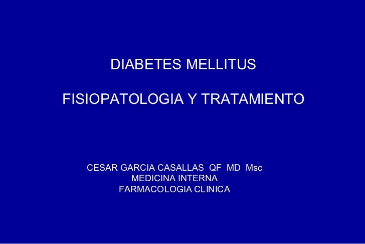 DIABETES MELLITUS FISIOPATOLOGIA Y TRATAMIENTO CESAR GARCIA CASALLAS  QF  MD  Msc MEDICINA INTERNA FARMACOLOGIA CLINICA