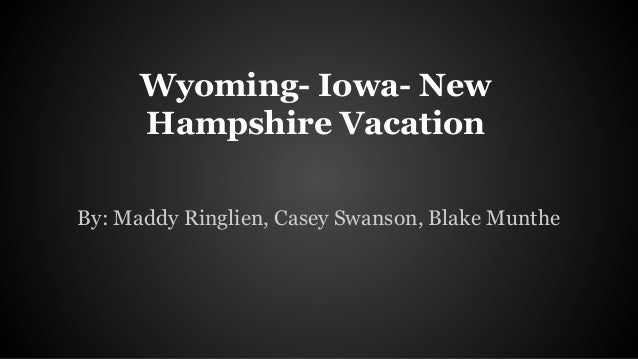 Wyoming- Iowa- New Hampshire Vacation By: Maddy Ringlien, Casey Swanson, Blake Munthe