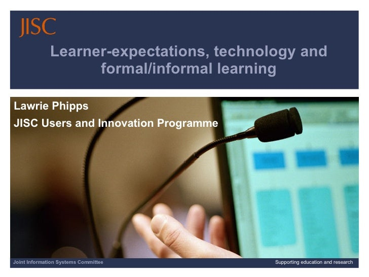 Learner-expectations, technology and formal/informal learning Lawrie Phipps  JISC Users and Innovation Programme Joint Inf...