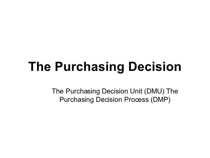 The Purchasing Decision The Purchasing Decision Unit (DMU) The Purchasing Decision Process (DMP)