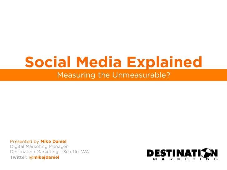 Social Media Explained                    Measuring the Unmeasurable?Presented by Mike DanielDigital Marketing ManagerDest...