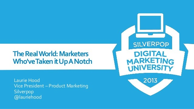 The Real World: Marketers Who'veTaken it Up A Notch Laurie Hood Vice President – Product Marketing Silverpop @lauriehood