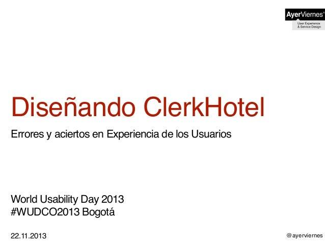 @ayerviernes Diseñando ClerkHotel Errores y aciertos en Experiencia de los Usuarios World Usability Day 2013 #WUDCO2013 Bo...