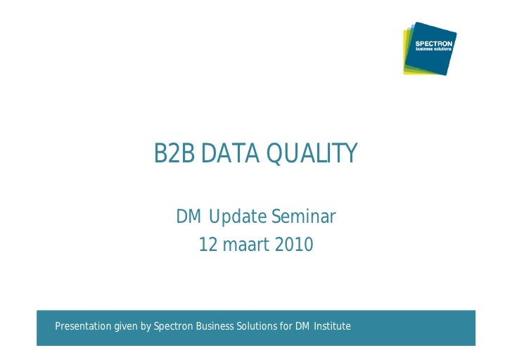 B2B DATA QUALITY                            DM Update Seminar                             12 maart 2010    Presentation gi...