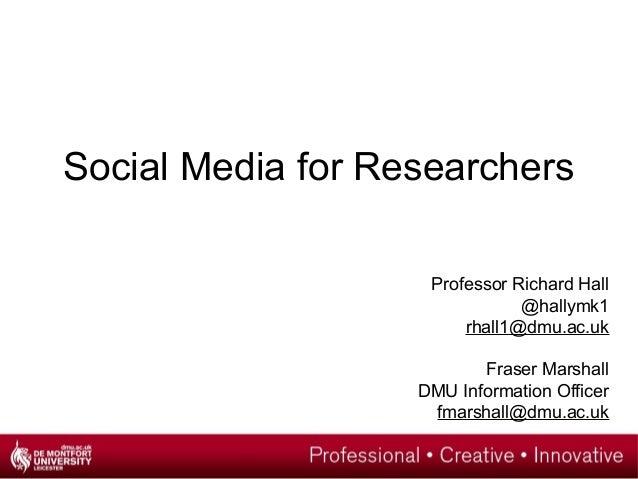 Social Media for Researchers Professor Richard Hall @hallymk1 rhall1@dmu.ac.uk Fraser Marshall DMU Information Officer fma...