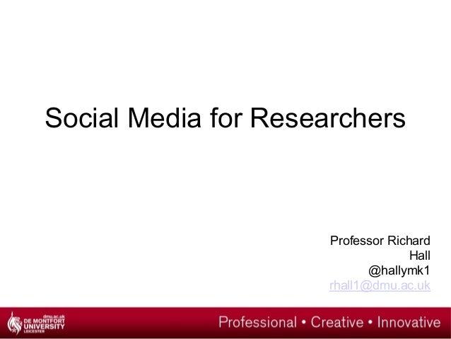 Social Media for Researchers Professor Richard Hall @hallymk1 rhall1@dmu.ac.uk