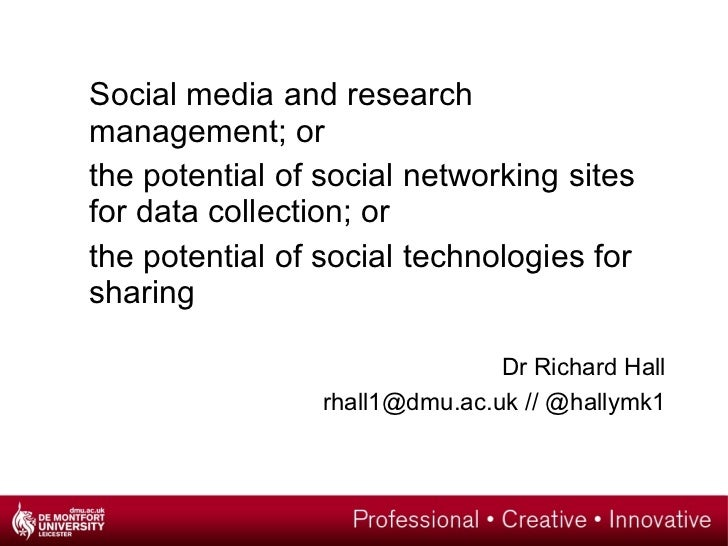 <ul><li>Social media and research management; or </li></ul><ul><li>the potential of social networking sites for data colle...