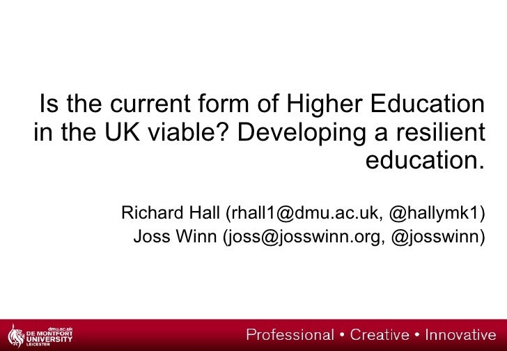 Is the current form of Higher Education in the UK viable? Developing a resilient education. Richard Hall (rhall1@dmu.ac.uk...