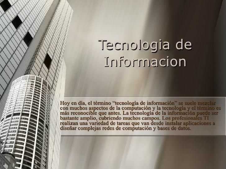 """Tecnologia de Informacion Hoy en día, el término """"tecnología de información"""" se suele mezclar con muchos aspectos de la co..."""