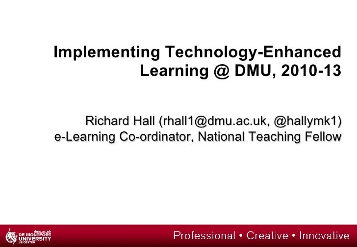 Implementing Technology-Enhanced Learning @ DMU, 2010-13 Richard Hall (rhall1@dmu.ac.uk, @hallymk1) e-Learning Co-ordinato...