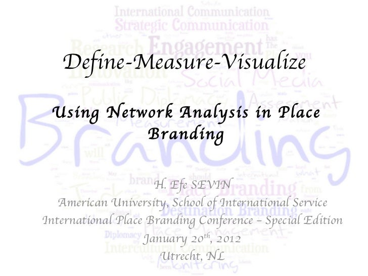 Define-Measure-Visualize Using Network Analysis in Place Branding H. Efe SEVIN American University, School of Internationa...