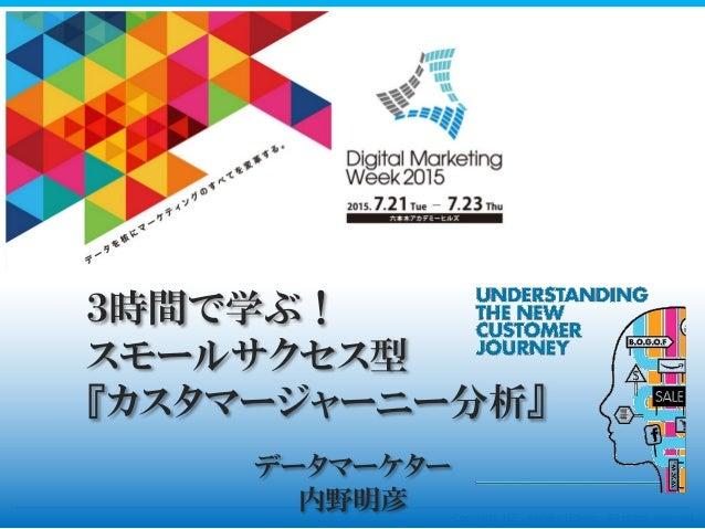 Copyright (C) , Akihiko Uchino All rights reserved. データマーケター 内野明彦 3時間で学ぶ! スモールサクセス型 『カスタマージャーニー分析』