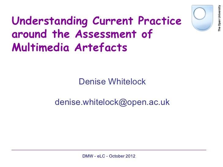 Understanding Current Practicearound the Assessment ofMultimedia Artefacts            Denise Whitelock       denise.whitel...
